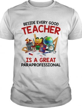 Beside every good teacher is a great paraprofessional t-shirt