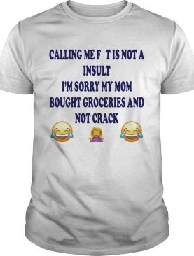 Calling me fat is not a insult Im sorry my mom bought groceries shirt