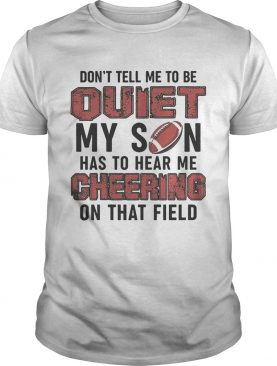 Dont tell me to be quiet my son has to hear me cheering on that field shirt