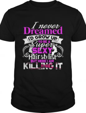 I Never Dreamed I'd Grow Up To Be A Super Sexy Hair Stylist But Here I Am Killing It T-Shirt