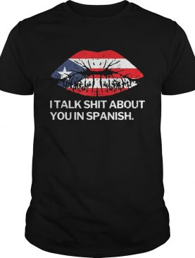 I Talk Shit About You In Spanish Puerto Rico Flag Rican Lips shirt