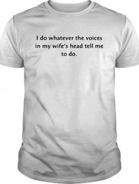I do whatever the voices in my wifes head tell me to do shirt