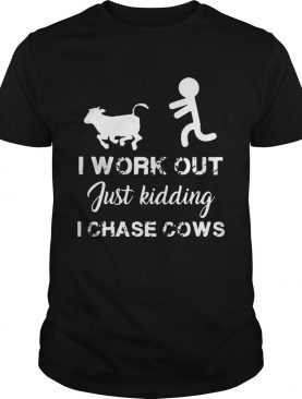 I work out just kidding I chase cows shirt