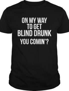 On my way to get blind drunk you comin t-shirt