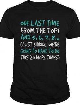 One last time from the top and 5 6 7 8 just kidding were going to have to do shirt