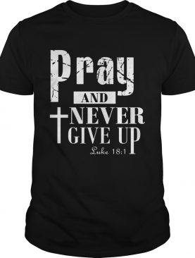 Pray and never give up shirt