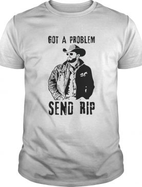 Rip Wheeler got a problem send Rip shirt