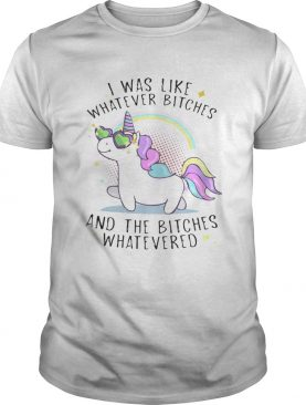 Unicorn I was like whatever bitches and the bitches whatever T-shirt