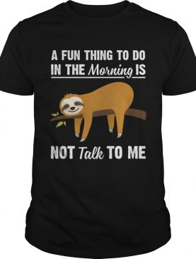 A Fun Thing To Do In The Morning Is Not Talk To Me Funny Sloth T-Shirt