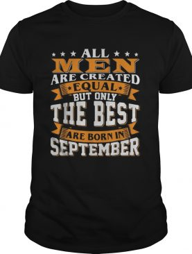 All men are created equal but only the best are born in September shirt