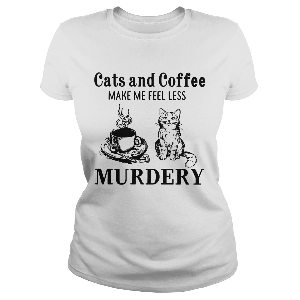 Cats and coffee make me feel less Murdery Classic Ladies
