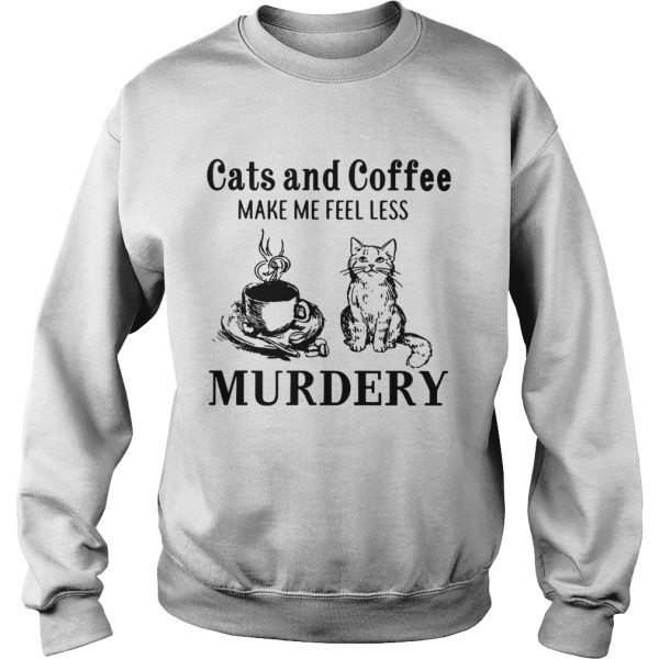 Cats and coffee make me feel less Murdery  Sweatshirt