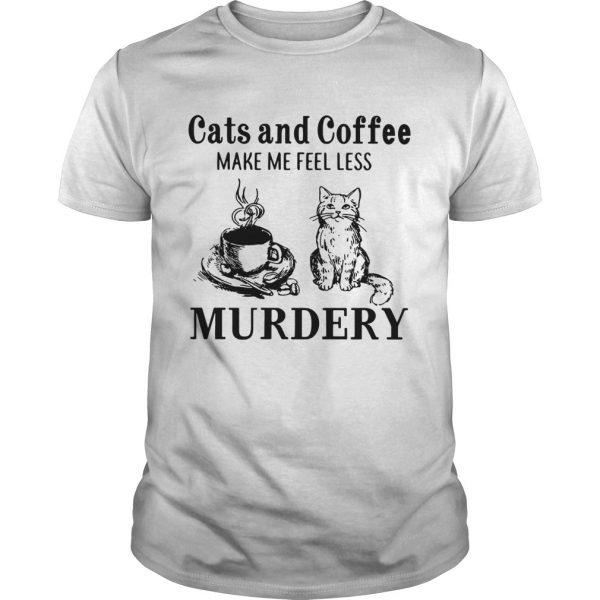 Cats and coffee make me feel less Murdery  Unisex