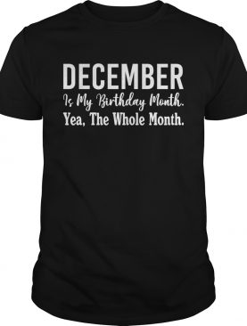 December Is My Birthday Month Yea The Whole Month Shirt