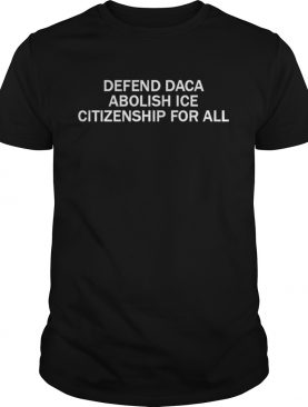 Democratic Debate Defend Daca Abolish Ice Citizenship For All Shirt
