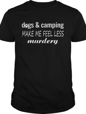 Dogs And Camping Make Me Feel Less Murdery Funny Shirt T-Shirt