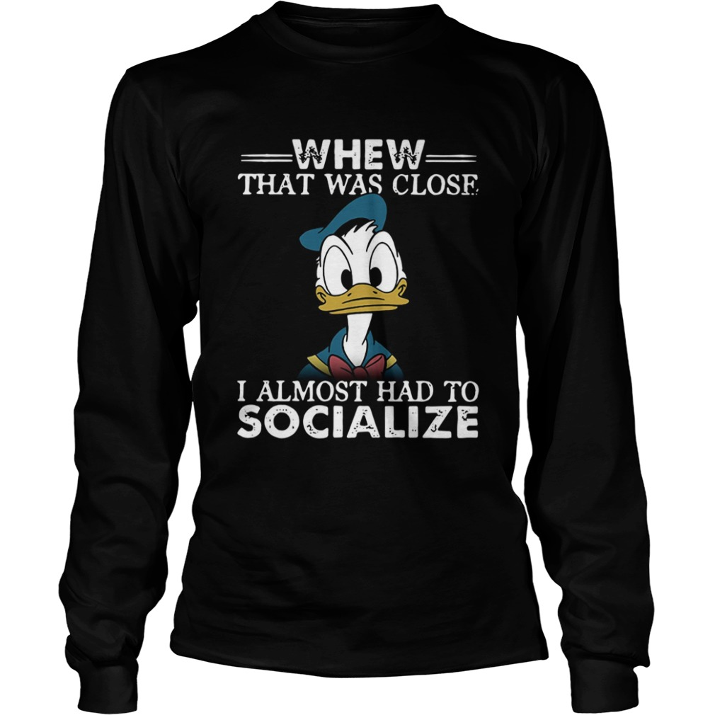 Donald duck whew that was close I almost had to socialize LongSleeve