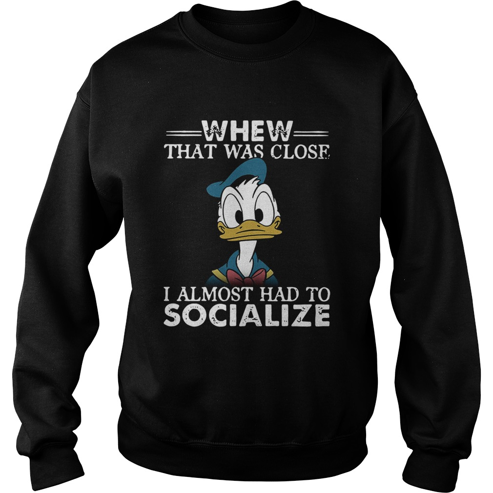 Donald duck whew that was close I almost had to socialize Sweatshirt