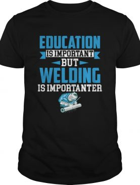 Education Is Important But Welding Is Importanter Funny Saying Shirt
