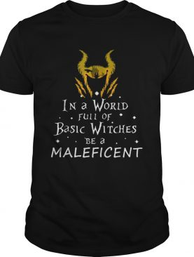 Funny In a world full of basic witches be a Maleficent shirt