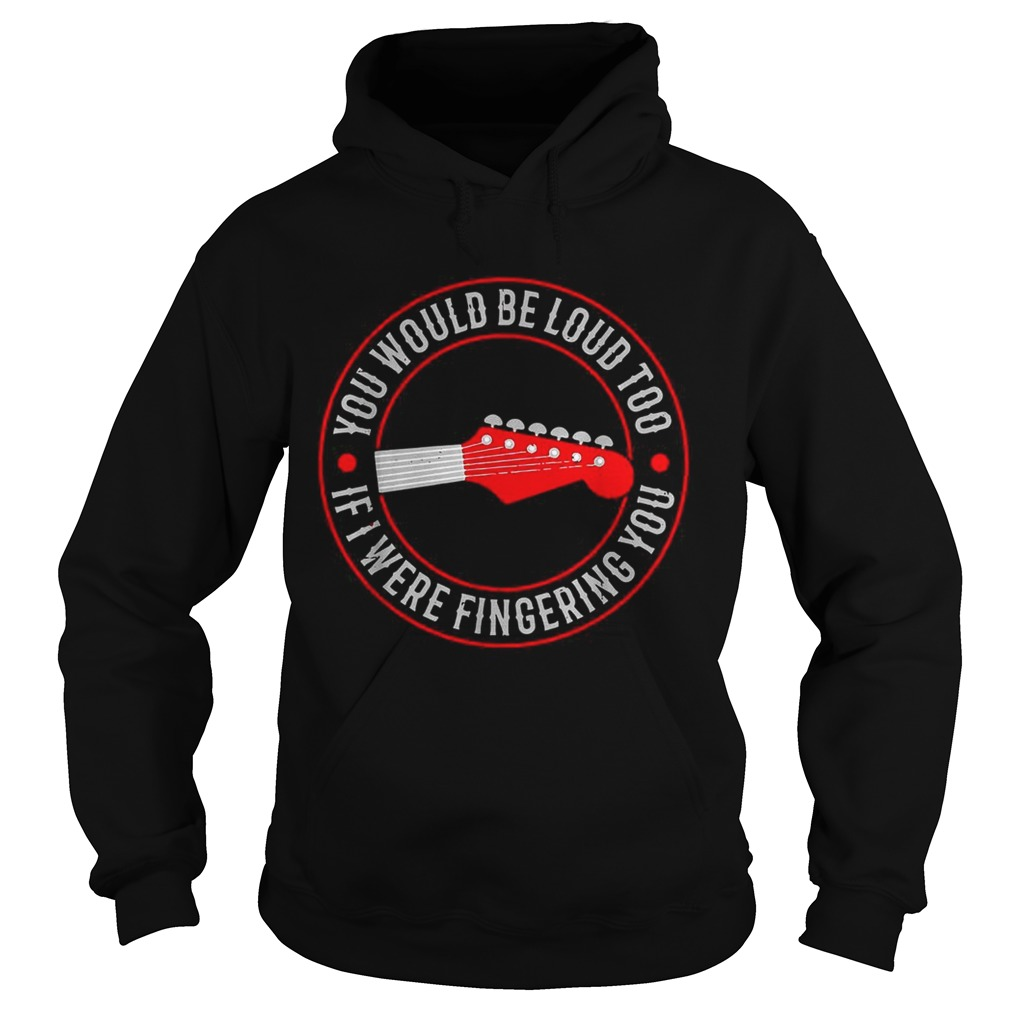Guitar you would be loud too If were fingering you Hoodie