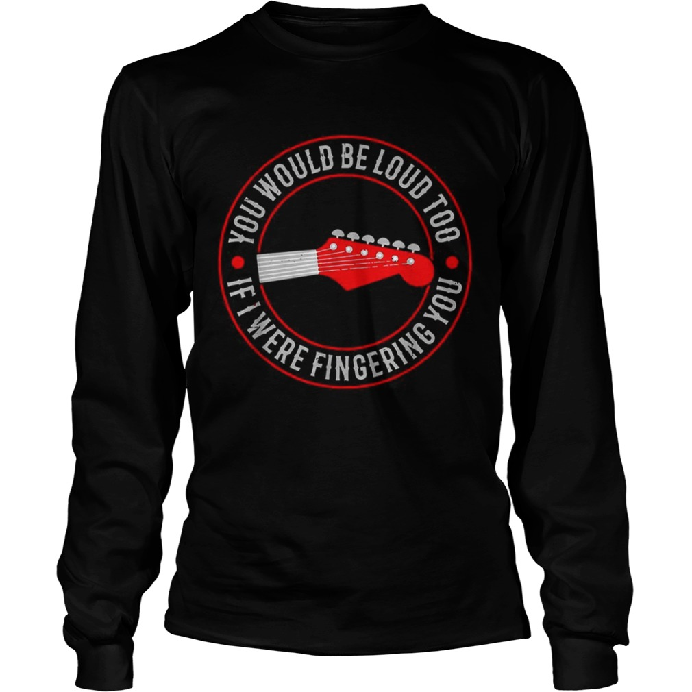Guitar you would be loud too If were fingering you LongSleeve