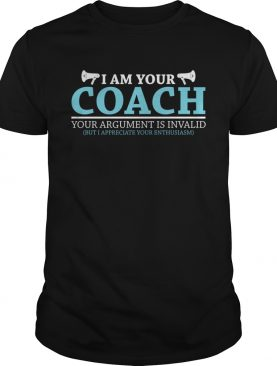 I Am Your Coach Your Argument Is Invalid But I Appreciate Your Enthusiasm Shirt
