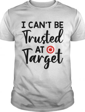 I Can't Be Trusted At Target Funny Teacher Saying Shirt