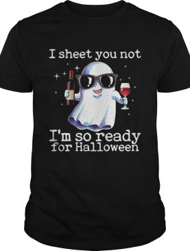 I Sheet You Not Im So Ready For Halloween Funny Wine Drinking Ghost Shirt