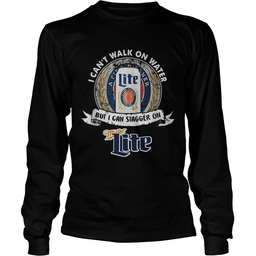 I cant walk on water but I can stagger on Miller Lite LongSleeve