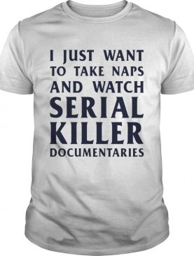 I just wan't to take naps and watch serial killer documentaries shirt