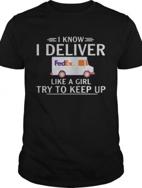 I know I deliver like a girl try to keep up FedEx shirt