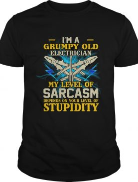 Im A Grumpy Old Electrician My Sarcasm Depends On Your Stupidity Shirt