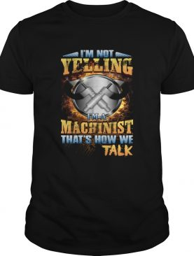 Im Not Yelling Im A Machinist Thats How We Talk Funny Shirt