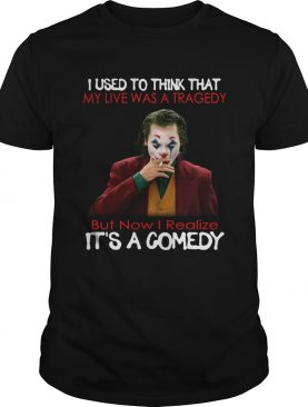 Joker Joaquin Phoenix I used to think that my life was a tragedy its a comedy shirt