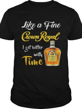Like a fine Crown Royal I get better with time shirt