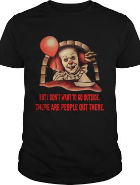 Pennywise But I don't want to go outside there are people out there shirt