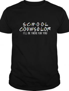 School Counselor Ill Be There For You TShirt