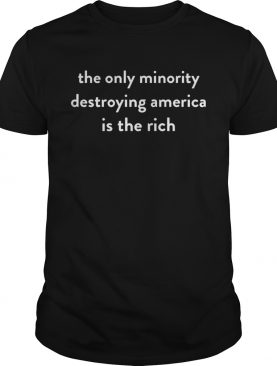 The Only Minority Destroying America Is The Rich Shirt