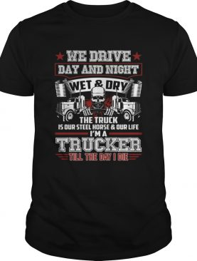 We Drive Day And Night The Truck Is Our Steel Horse Funny Trucker Shirt