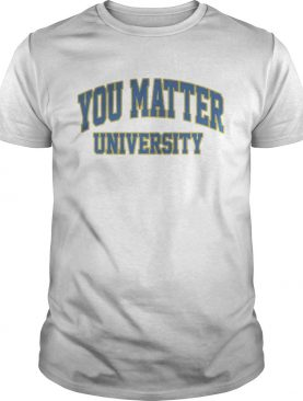 You Matter University Where Everyone Is Accepted Shirt