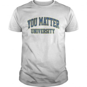 You Matter University Where Everyone Is Accepted Shirt Unisex