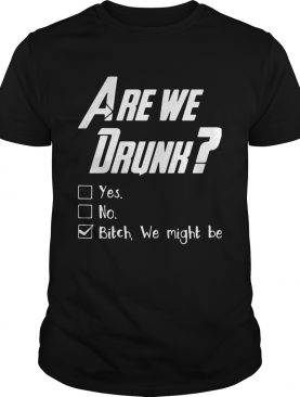 Are You Drunk Yes No Bitch We Might Be Shirt
