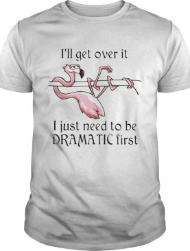Flamingo Ill get over it I just need to be dramatic first shirt