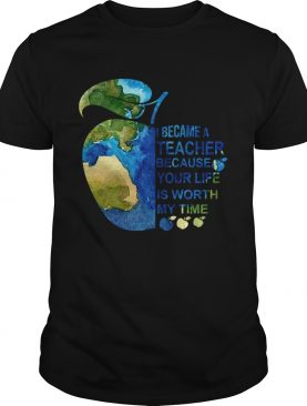 I Became A Teacher Because Your Life Is Worth My Time Tshirt