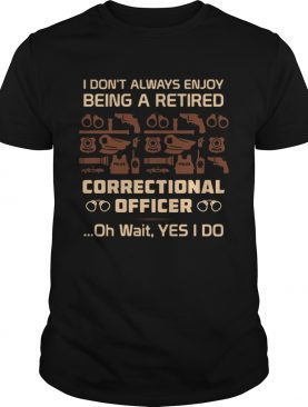 I Dont Always Enjoy Being A Retired Correctional Officer Oh Wait Yes I Do Tshirts