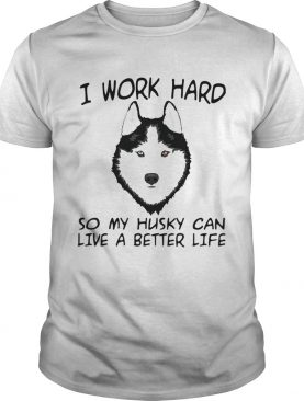 I Work Hard So My Husky Can Live A Better Life TShirt