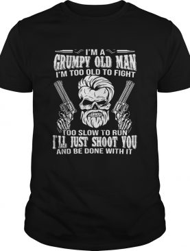 I am grumpy old man Im too old to fight too slow to run Ill just shoot you shirt