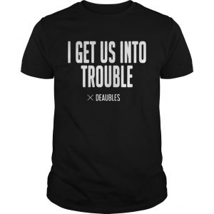 I get us into trouble deaubles  Unisex