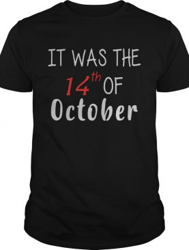 It Was The 14th Of October Had That shirt